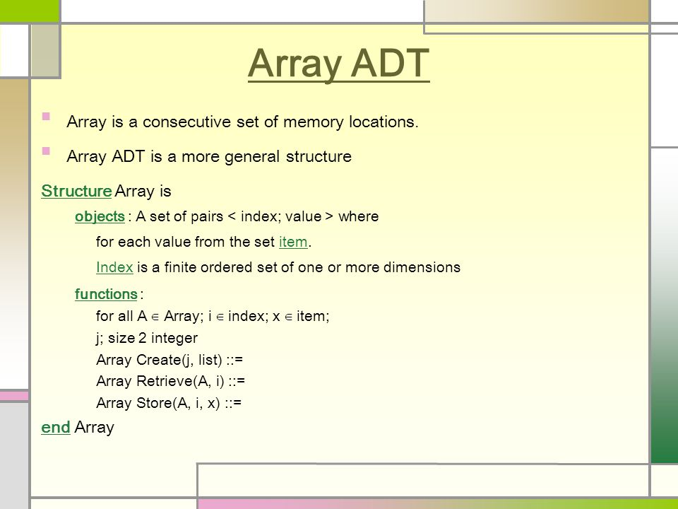 Array ADT Array is a consecutive set of memory locations. Array ADT is a more general structure Structure Array is objects : A set of pairs where for