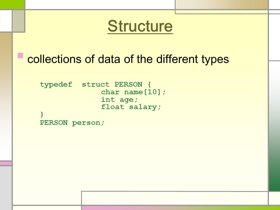 Structure collections of data of the different types typedef struct PERSON { char name[10]; int age; float salary; } PERSON person;