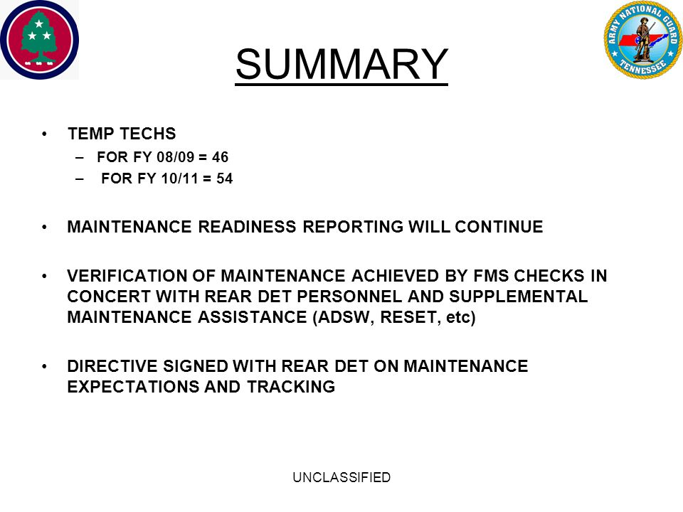 UNCLASSIFIED SUMMARY TEMP TECHS –FOR FY 08/09 = 46 – FOR FY 10/11 = 54 MAINTENANCE READINESS REPORTING WILL CONTINUE VERIFICATION OF MAINTENANCE ACHIEVED BY FMS CHECKS IN CONCERT WITH REAR DET PERSONNEL AND SUPPLEMENTAL MAINTENANCE ASSISTANCE (ADSW, RESET, etc) DIRECTIVE SIGNED WITH REAR DET ON MAINTENANCE EXPECTATIONS AND TRACKING