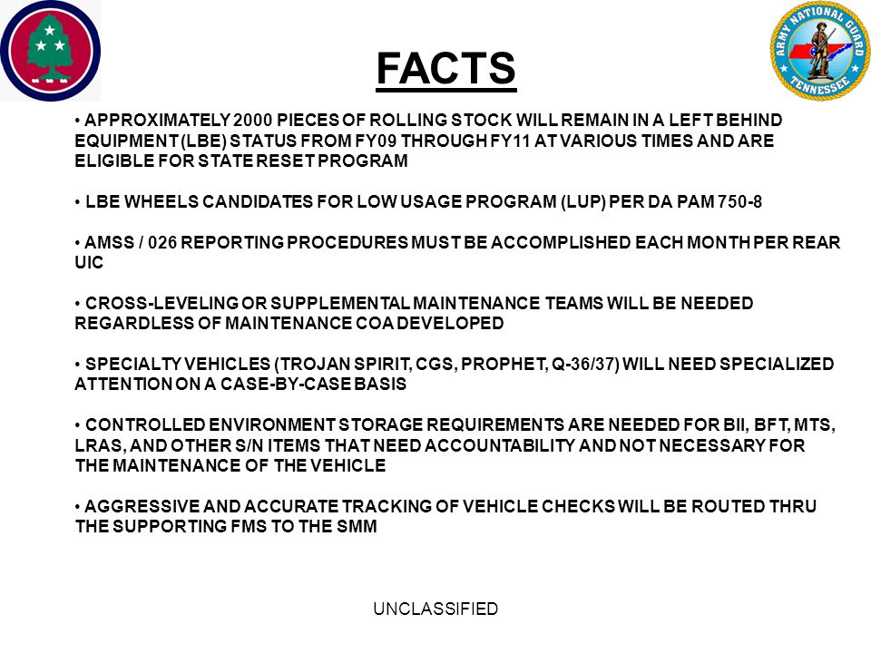 UNCLASSIFIED FACTS APPROXIMATELY 2000 PIECES OF ROLLING STOCK WILL REMAIN IN A LEFT BEHIND EQUIPMENT (LBE) STATUS FROM FY09 THROUGH FY11 AT VARIOUS TIMES AND ARE ELIGIBLE FOR STATE RESET PROGRAM LBE WHEELS CANDIDATES FOR LOW USAGE PROGRAM (LUP) PER DA PAM 750-8 AMSS / 026 REPORTING PROCEDURES MUST BE ACCOMPLISHED EACH MONTH PER REAR UIC CROSS-LEVELING OR SUPPLEMENTAL MAINTENANCE TEAMS WILL BE NEEDED REGARDLESS OF MAINTENANCE COA DEVELOPED SPECIALTY VEHICLES (TROJAN SPIRIT, CGS, PROPHET, Q-36/37) WILL NEED SPECIALIZED ATTENTION ON A CASE-BY-CASE BASIS CONTROLLED ENVIRONMENT STORAGE REQUIREMENTS ARE NEEDED FOR BII, BFT, MTS, LRAS, AND OTHER S/N ITEMS THAT NEED ACCOUNTABILITY AND NOT NECESSARY FOR THE MAINTENANCE OF THE VEHICLE AGGRESSIVE AND ACCURATE TRACKING OF VEHICLE CHECKS WILL BE ROUTED THRU THE SUPPORTING FMS TO THE SMM