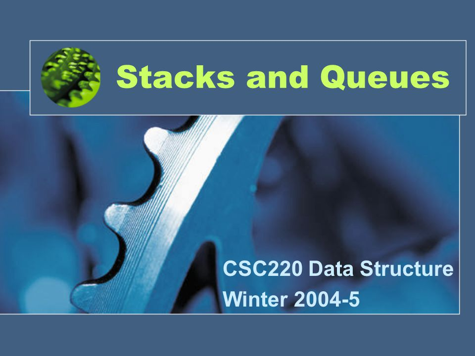 Stacks and Queues CSC220 Data Structure Winter 2004-5