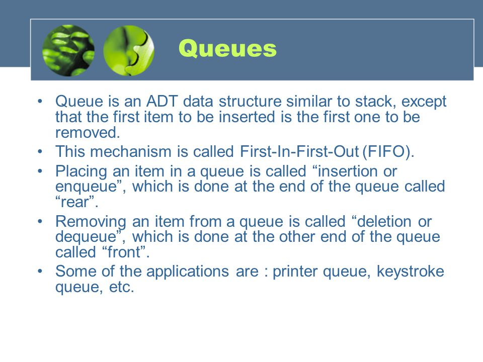 Queues Queue is an ADT data structure similar to stack, except that the first item to be inserted is the first one to be removed.