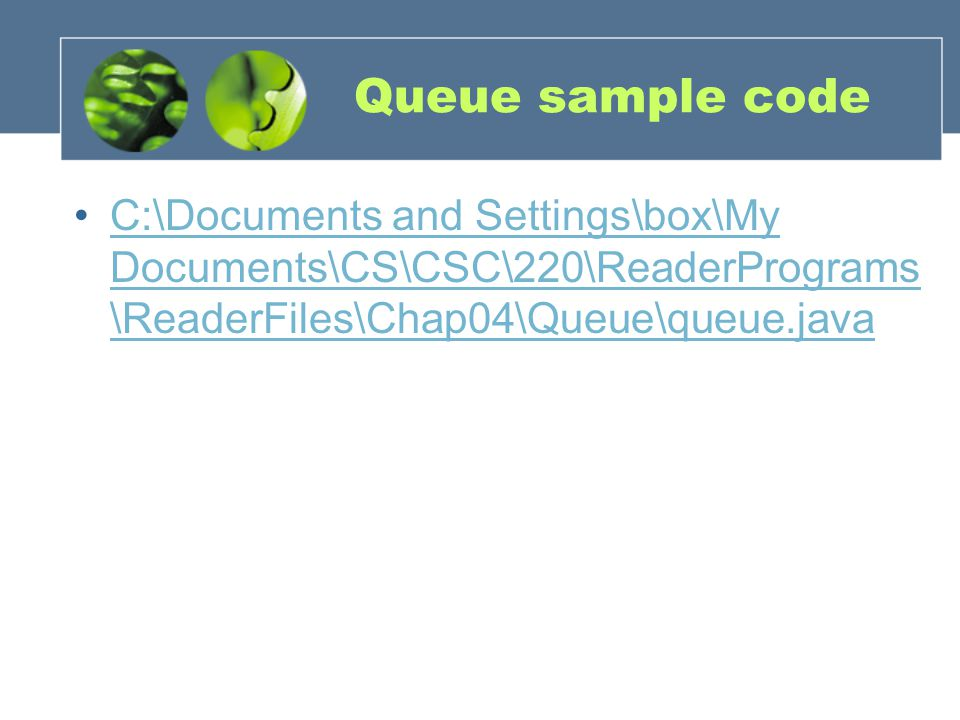 Queue sample code C:\Documents and Settings\box\My Documents\CS\CSC\220\ReaderPrograms \ReaderFiles\Chap04\Queue\queue.javaC:\Documents and Settings\box\My Documents\CS\CSC\220\ReaderPrograms \ReaderFiles\Chap04\Queue\queue.java