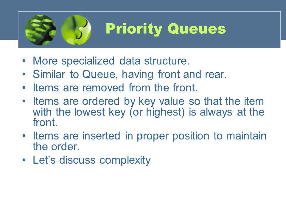 Priority Queues More specialized data structure. Similar to Queue, having front and rear.