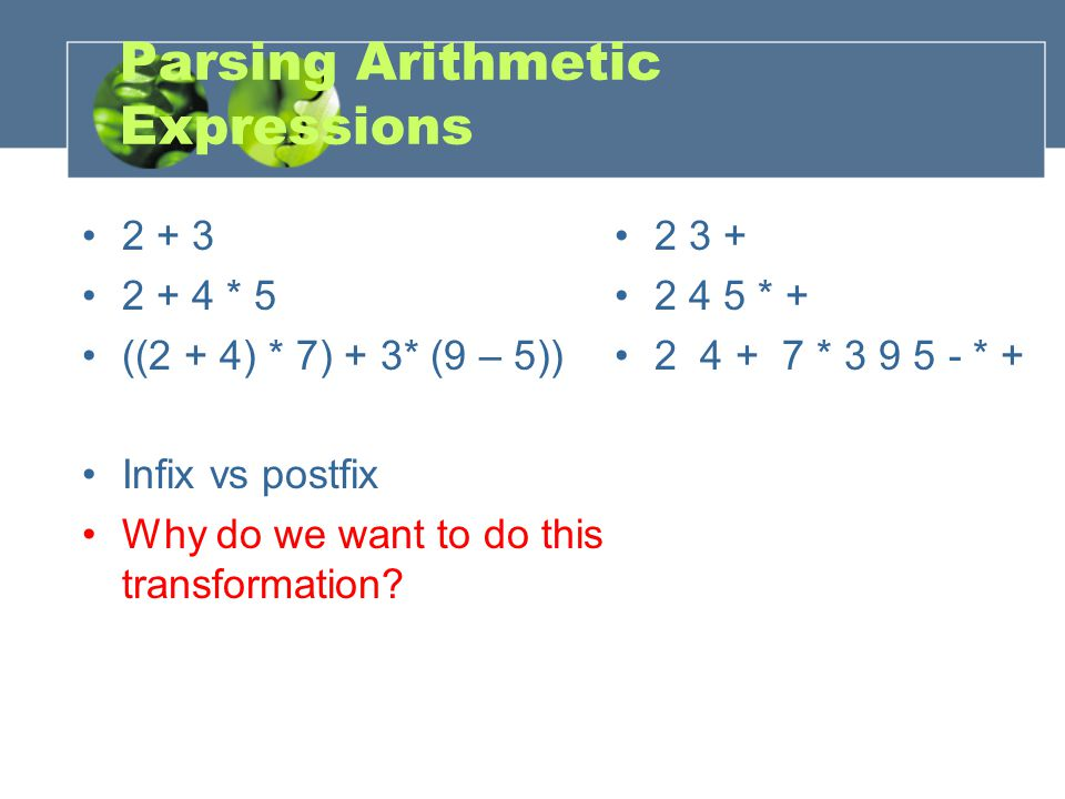 Parsing Arithmetic Expressions 2 + 3 2 + 4 * 5 ((2 + 4) * 7) + 3* (9 – 5)) Infix vs postfix Why do we want to do this transformation.