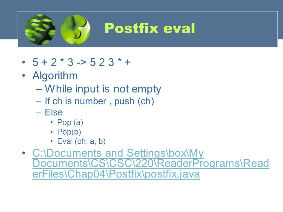 Postfix eval 5 + 2 * 3 -> 5 2 3 * + Algorithm –While input is not empty –If ch is number, push (ch) –Else Pop (a) Pop(b) Eval (ch, a, b) C:\Documents and Settings\box\My Documents\CS\CSC\220\ReaderPrograms\Read erFiles\Chap04\Postfix\postfix.javaC:\Documents and Settings\box\My Documents\CS\CSC\220\ReaderPrograms\Read erFiles\Chap04\Postfix\postfix.java