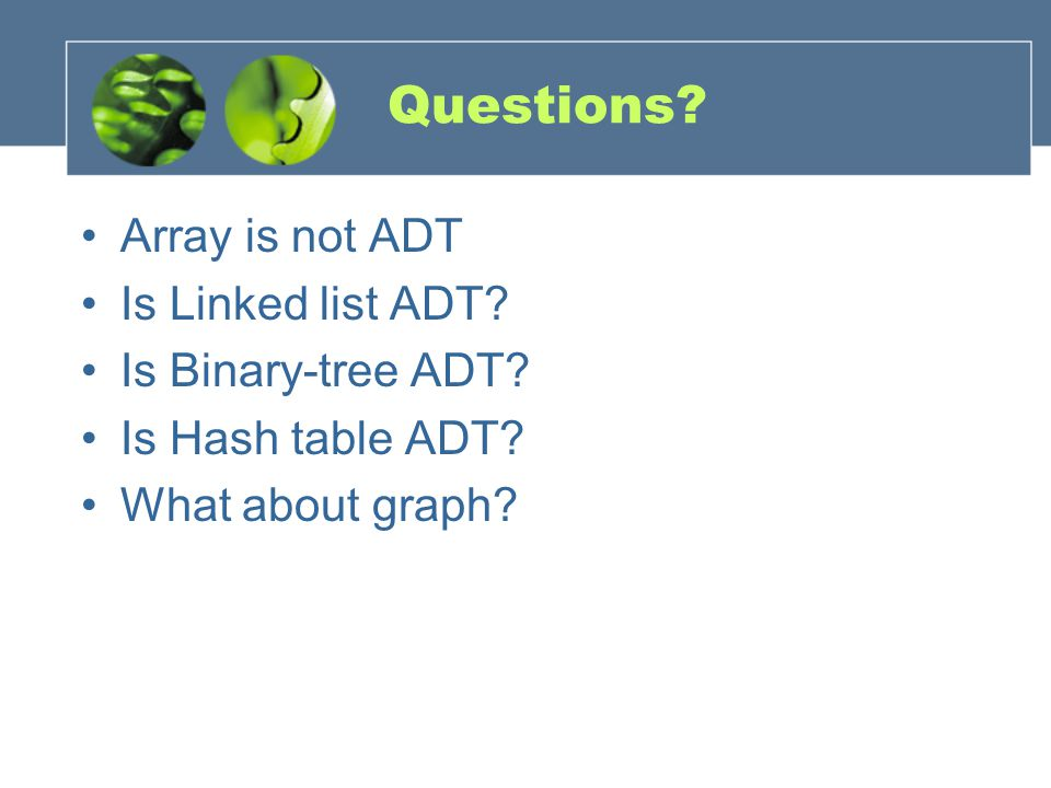 Questions. Array is not ADT Is Linked list ADT. Is Binary-tree ADT.