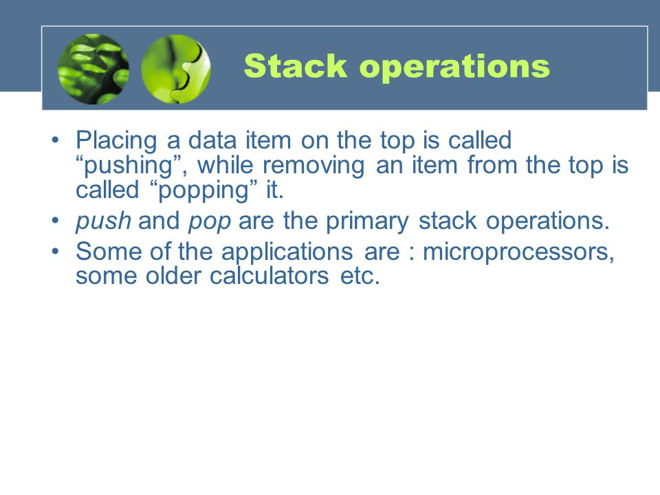 Stack operations Placing a data item on the top is called pushing , while removing an item from the top is called popping it.