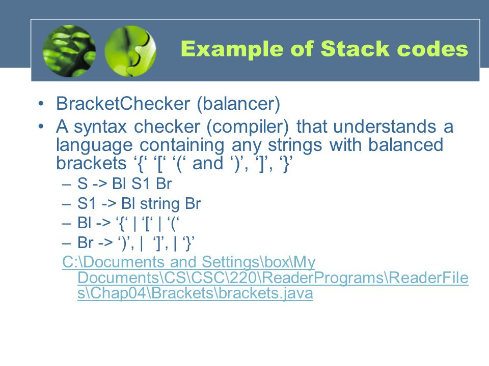Example of Stack codes BracketChecker (balancer) A syntax checker (compiler) that understands a language containing any strings with balanced brackets '{' '[' '(' and ')', ']', '}' –S -> Bl S1 Br –S1 -> Bl string Br –Bl -> '{' | '[' | '(' –Br -> ')', | ']', | '}' C:\Documents and Settings\box\My Documents\CS\CSC\220\ReaderPrograms\ReaderFile s\Chap04\Brackets\brackets.java