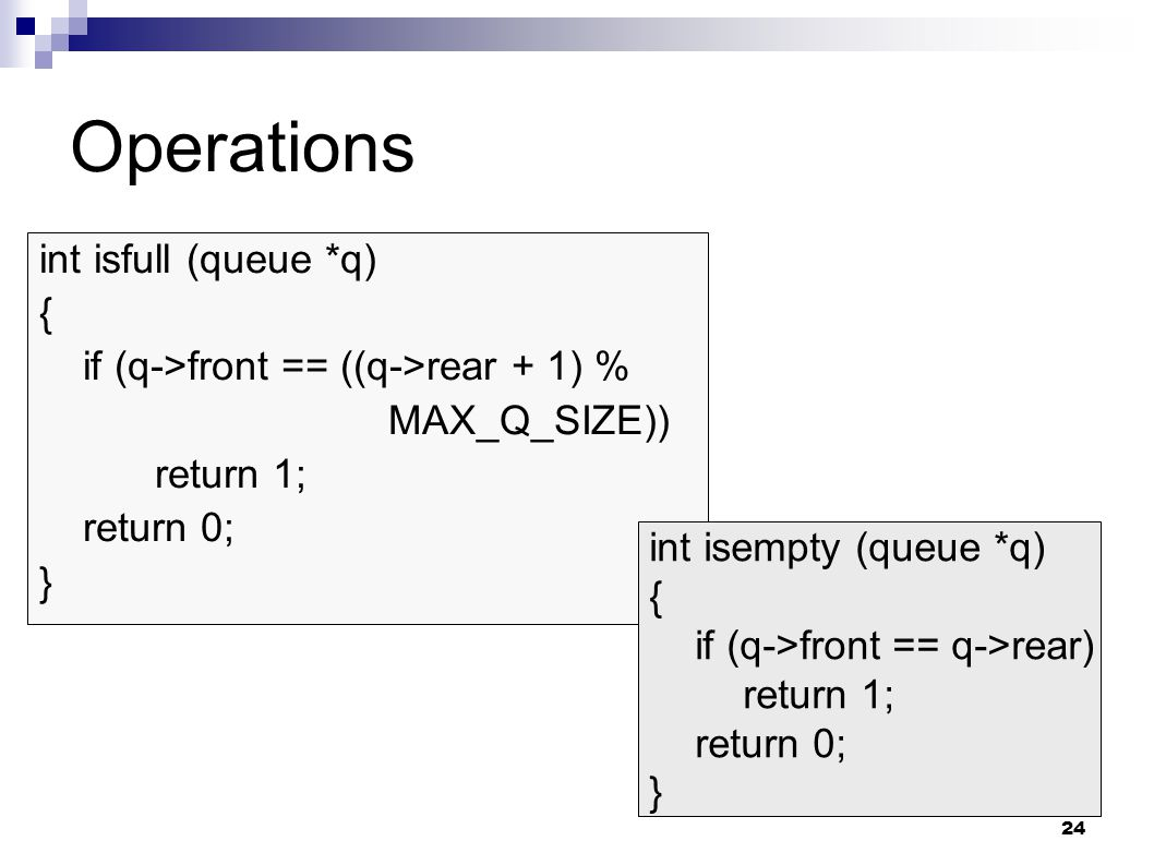 24 Operations int isfull (queue *q) { if (q->front == ((q->rear + 1) % MAX_Q_SIZE)) return 1; return 0; } int isempty (queue *q) { if (q->front == q->rear) return 1; return 0; }