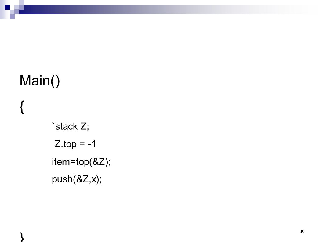 Main() { `stack Z; Z.top = -1 item=top(&Z); push(&Z,x); } 5