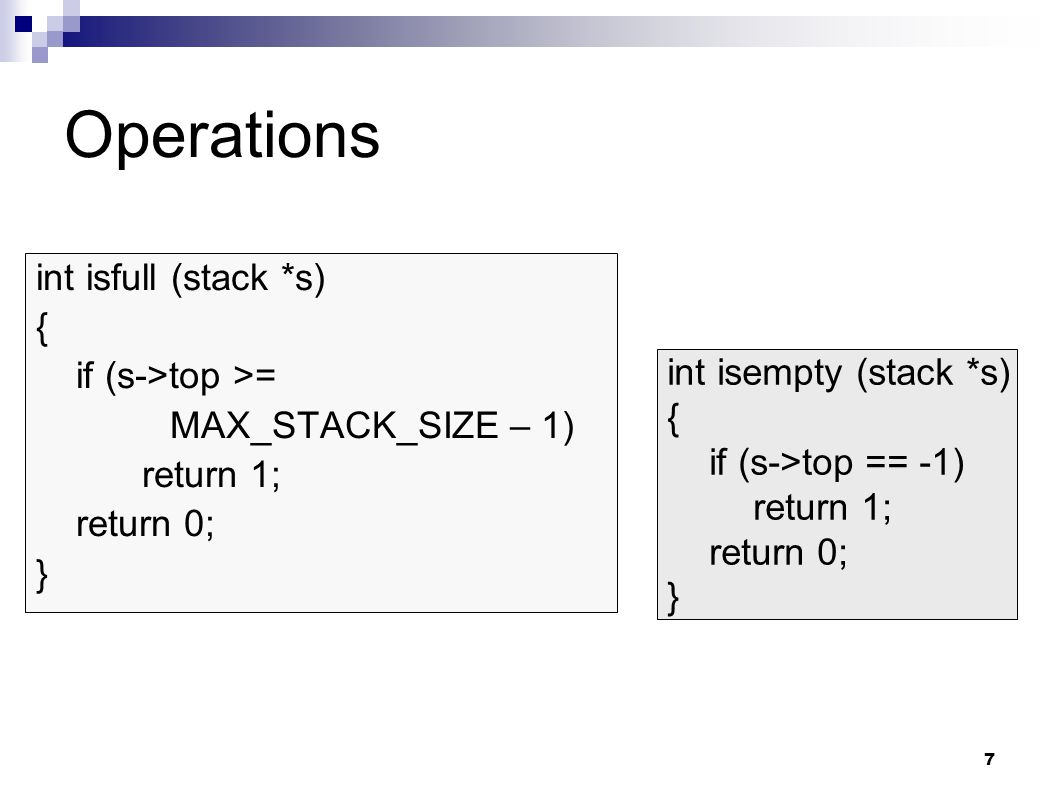 7 Operations int isfull (stack *s) { if (s->top >= MAX_STACK_SIZE – 1) return 1; return 0; } int isempty (stack *s) { if (s->top == -1) return 1; return 0; }