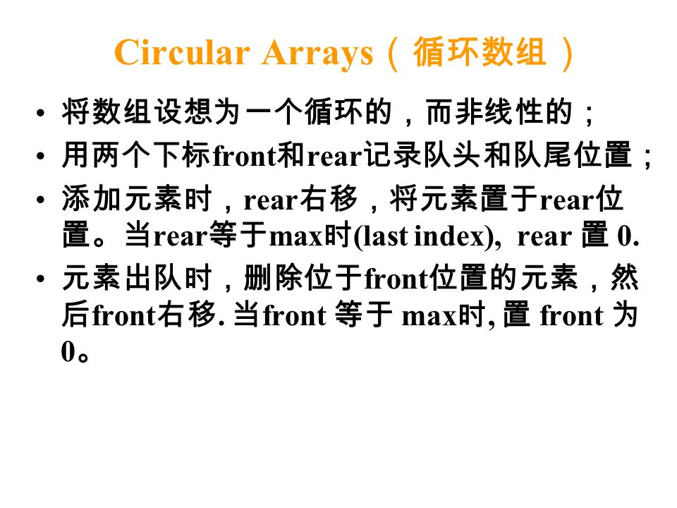 Circular Arrays ( 循环数组 ) 将数组设想为一个循环的,而非线性的; 用两个下标 front 和 rear 记录队头和队尾位置; 添加元素时, rear 右移,将元素置于 rear 位 置。当 rear 等于 max 时 (last index), rear 置 0. 元素出队时,