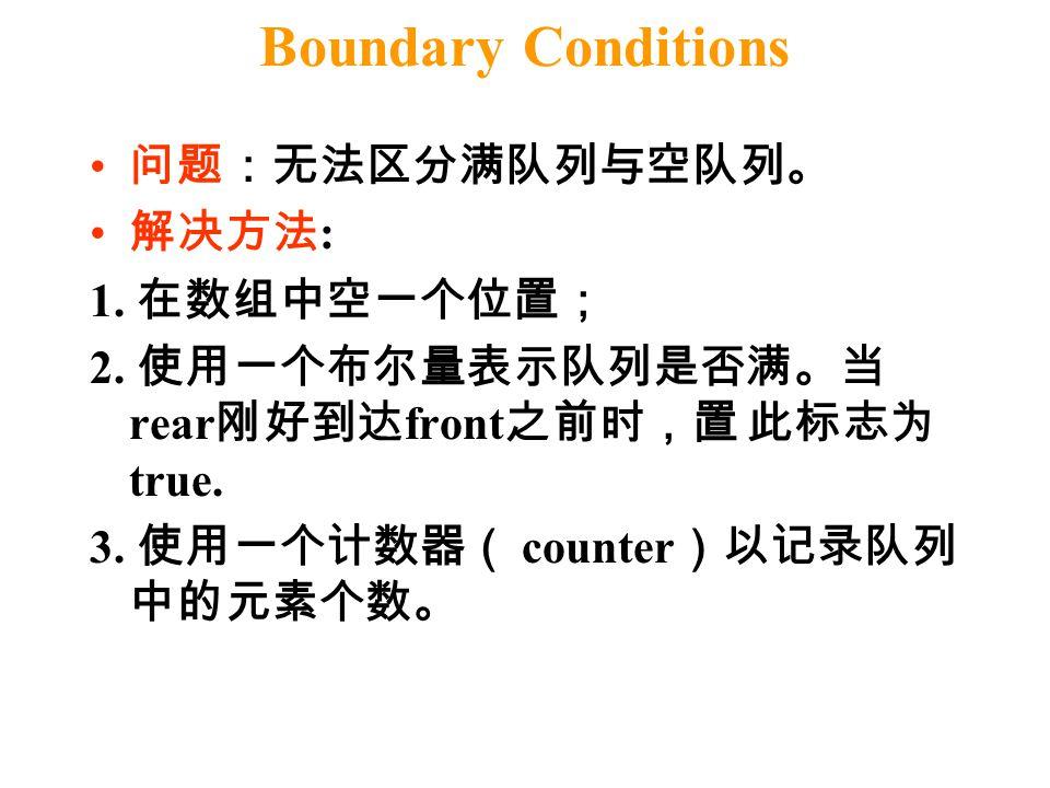 Boundary Conditions 问题:无法区分满队列与空队列。 解决方法 : 1. 在数组中空一个位置; 2. 使用一个布尔量表示队列是否满。当 rear 刚好到达 front 之前时,置 此标志为 true. 3. 使用一个计数器( counter )以记录队列 中的元素个数。