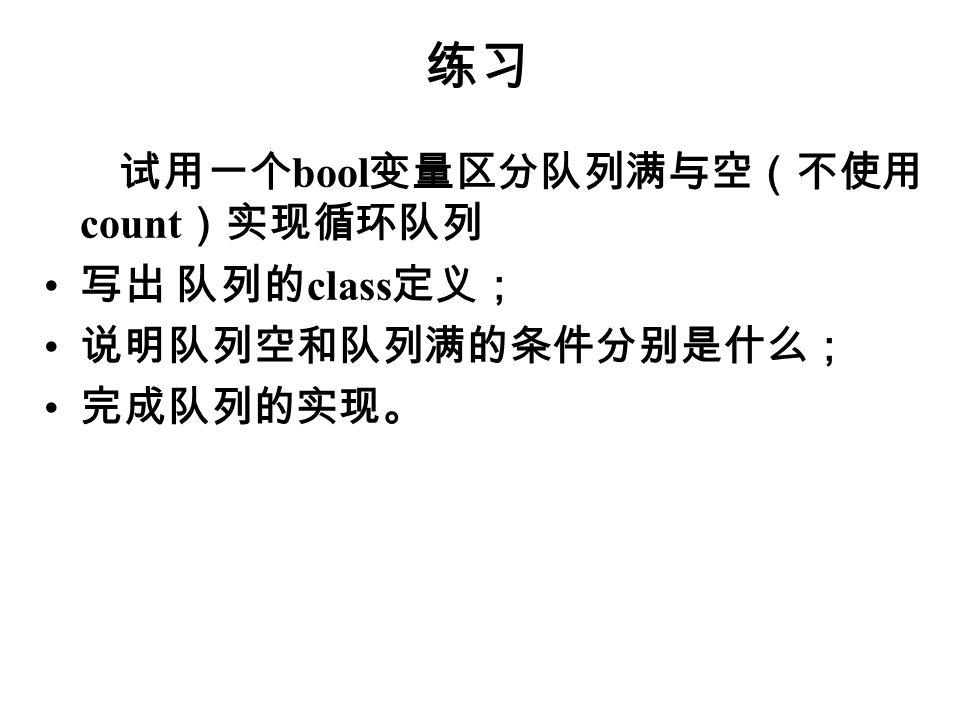 练习 试用一个 bool 变量区分队列满与空(不使用 count )实现循环队列 写出 队列的 class 定义; 说明队列空和队列满的条件分别是什么; 完成队列的实现。