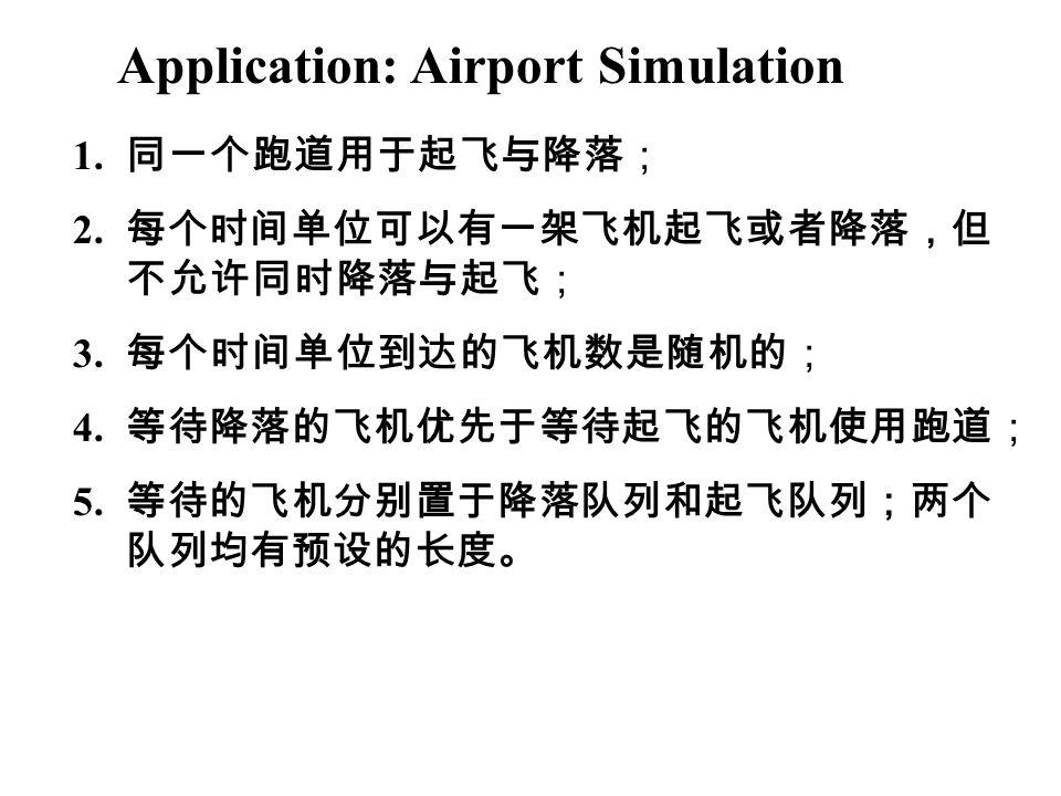 Application: Airport Simulation 1. 同一个跑道用于起飞与降落; 2. 每个时间单位可以有一架飞机起飞或者降落,但 不允许同时降落与起飞; 3. 每个时间单位到达的飞机数是随机的; 4. 等待降落的飞机优先于等待起飞的飞机使用跑道; 5. 等待的飞机分别置于降落队列和