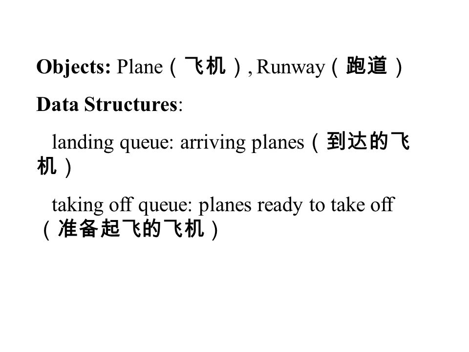 Objects: Plane (飞机), Runway (跑道) Data Structures: landing queue: arriving planes (到达的飞 机) taking off queue: planes ready to take off (准备起飞的飞机)