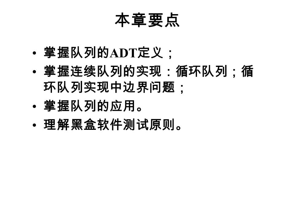本章要点 掌握队列的 ADT 定义; 掌握连续队列的实现:循环队列;循 环队列实现中边界问题; 掌握队列的应用。 理解黑盒软件测试原则。