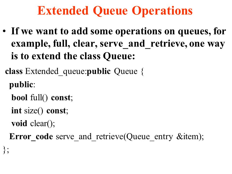 Extended Queue Operations If we want to add some operations on queues, for example, full, clear, serve_and_retrieve, one way is to extend the class Queue: class Extended_queue:public Queue { public: bool full() const; int size() const; void clear(); Error_code serve_and_retrieve(Queue_entry &item); };