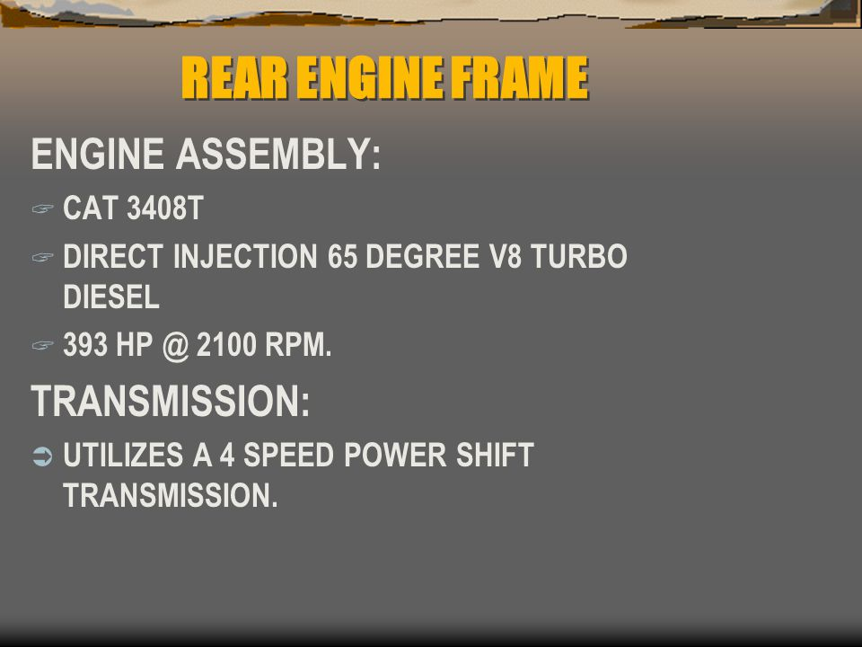 REAR ENGINE FRAME ENGINE ASSEMBLY:  CAT 3408T  DIRECT INJECTION 65 DEGREE V8 TURBO DIESEL  393 HP @ 2100 RPM. TRANSMISSION:  UTILIZES A 4 SPEED PO