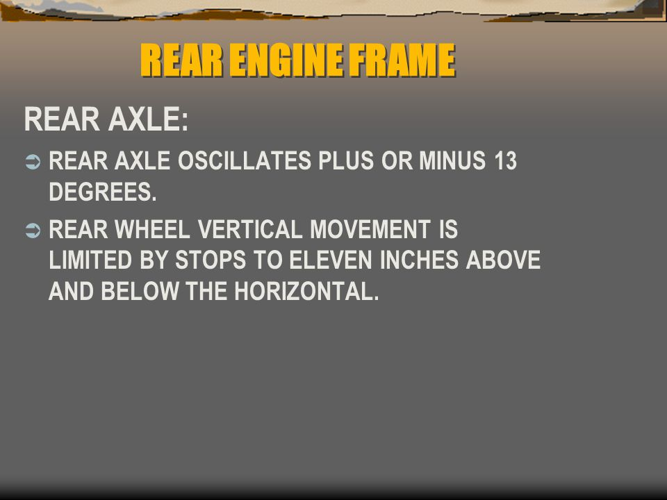 REAR ENGINE FRAME REAR AXLE:  REAR AXLE OSCILLATES PLUS OR MINUS 13 DEGREES.  REAR WHEEL VERTICAL MOVEMENT IS LIMITED BY STOPS TO ELEVEN INCHES ABOV