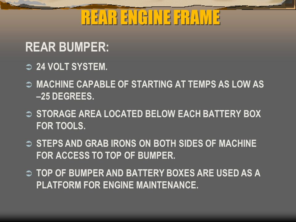 REAR ENGINE FRAME REAR BUMPER:  24 VOLT SYSTEM.  MACHINE CAPABLE OF STARTING AT TEMPS AS LOW AS –25 DEGREES.  STORAGE AREA LOCATED BELOW EACH BATTE