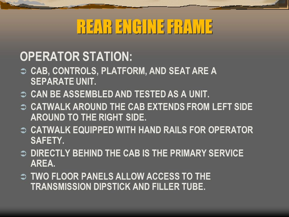 REAR ENGINE FRAME OPERATOR STATION:  CAB, CONTROLS, PLATFORM, AND SEAT ARE A SEPARATE UNIT.  CAN BE ASSEMBLED AND TESTED AS A UNIT.  CATWALK AROUND