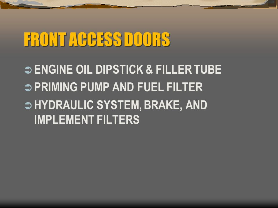 FRONT ACCESS DOORS  ENGINE OIL DIPSTICK & FILLER TUBE  PRIMING PUMP AND FUEL FILTER  HYDRAULIC SYSTEM, BRAKE, AND IMPLEMENT FILTERS