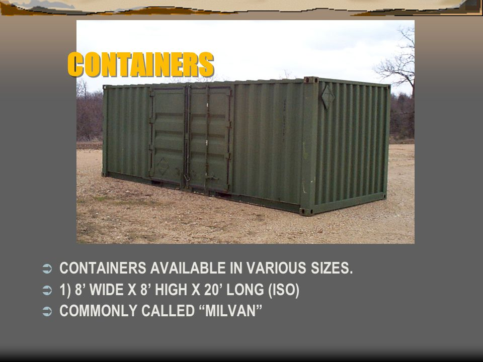 """CONTAINERS  CONTAINERS AVAILABLE IN VARIOUS SIZES.  1) 8' WIDE X 8' HIGH X 20' LONG (ISO)  COMMONLY CALLED """"MILVAN"""""""