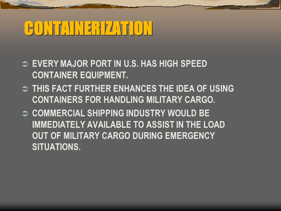 CONTAINERIZATION  EVERY MAJOR PORT IN U.S. HAS HIGH SPEED CONTAINER EQUIPMENT.  THIS FACT FURTHER ENHANCES THE IDEA OF USING CONTAINERS FOR HANDLING