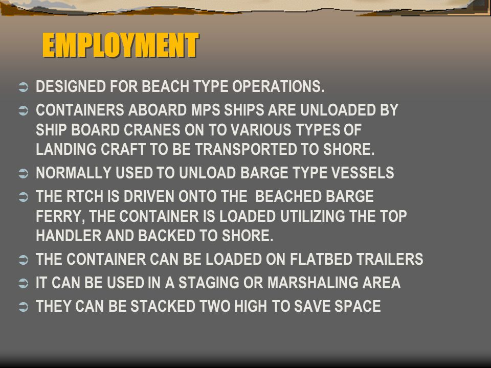 EMPLOYMENT  DESIGNED FOR BEACH TYPE OPERATIONS.  CONTAINERS ABOARD MPS SHIPS ARE UNLOADED BY SHIP BOARD CRANES ON TO VARIOUS TYPES OF LANDING CRAFT