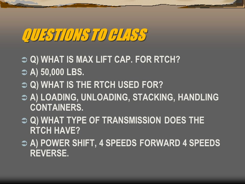 QUESTIONS TO CLASS  Q) WHAT IS MAX LIFT CAP. FOR RTCH?  A) 50,000 LBS.  Q) WHAT IS THE RTCH USED FOR?  A) LOADING, UNLOADING, STACKING, HANDLING C