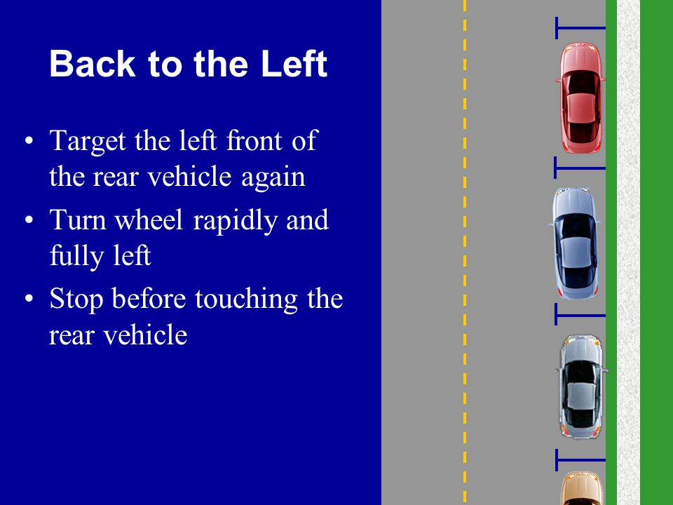 Back to the Left Target the left front of the rear vehicle again Turn wheel rapidly and fully left Stop before touching the rear vehicle