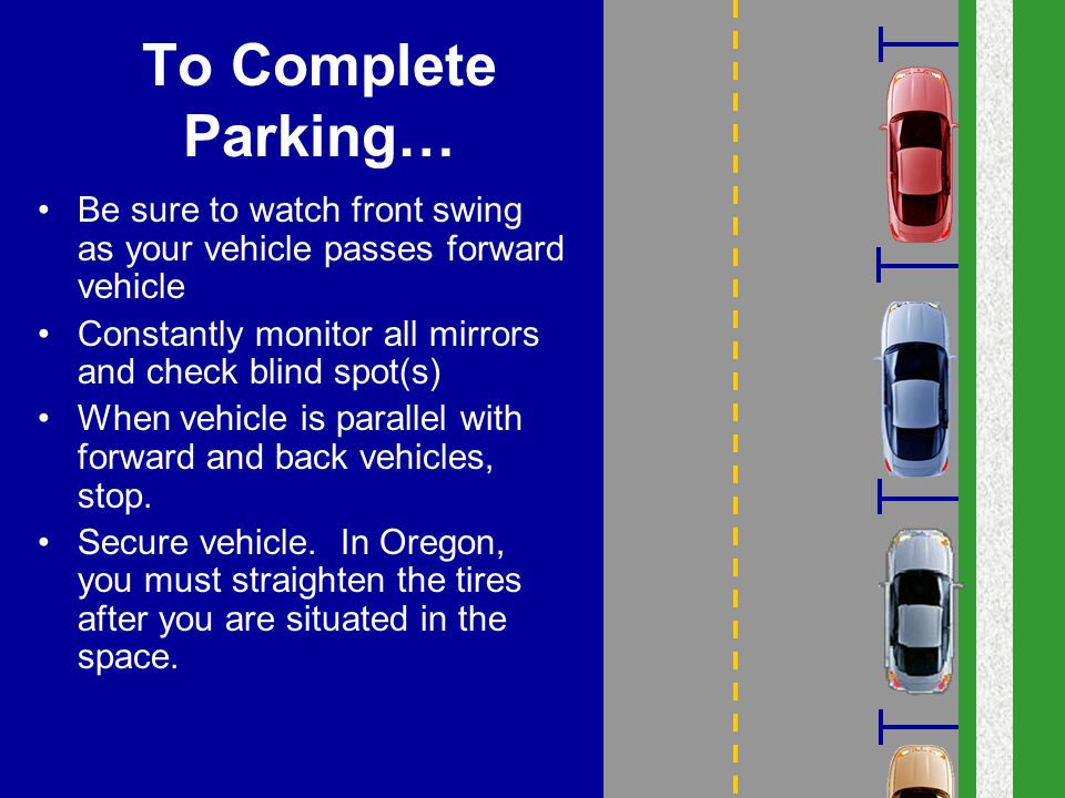 To Complete Parking… Be sure to watch front swing as your vehicle passes forward vehicle Constantly monitor all mirrors and check blind spot(s) When v