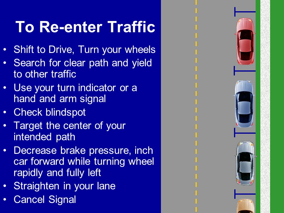 To Re-enter Traffic Shift to Drive, Turn your wheels Search for clear path and yield to other traffic Use your turn indicator or a hand and arm signal