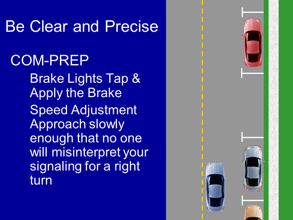 Be Clear and Precise COM-PREP 2.Brake Lights Tap & Apply the Brake 3.Speed Adjustment Approach slowly enough that no one will misinterpret your signal
