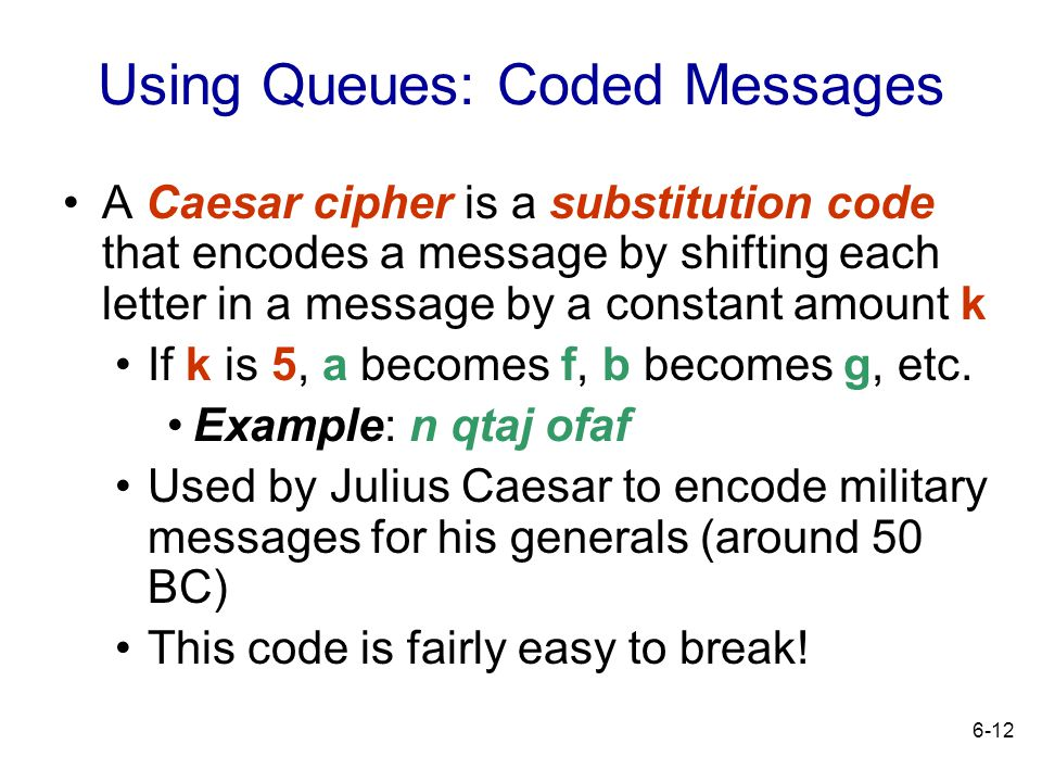 6-12 Using Queues: Coded Messages A Caesar cipher is a substitution code that encodes a message by shifting each letter in a message by a constant amo
