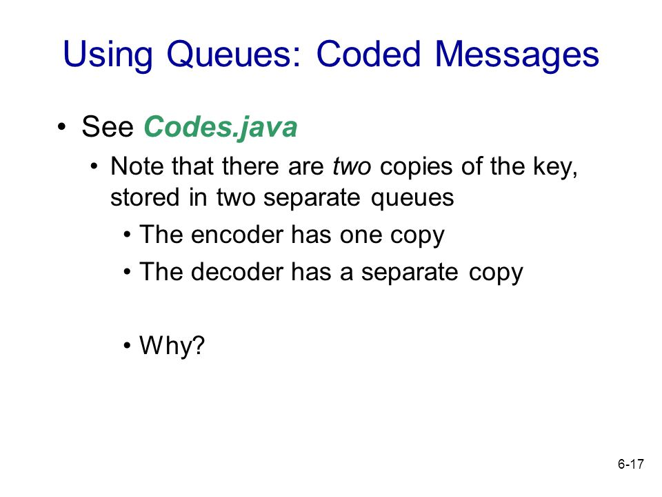 6-17 Using Queues: Coded Messages See Codes.java Note that there are two copies of the key, stored in two separate queues The encoder has one copy The