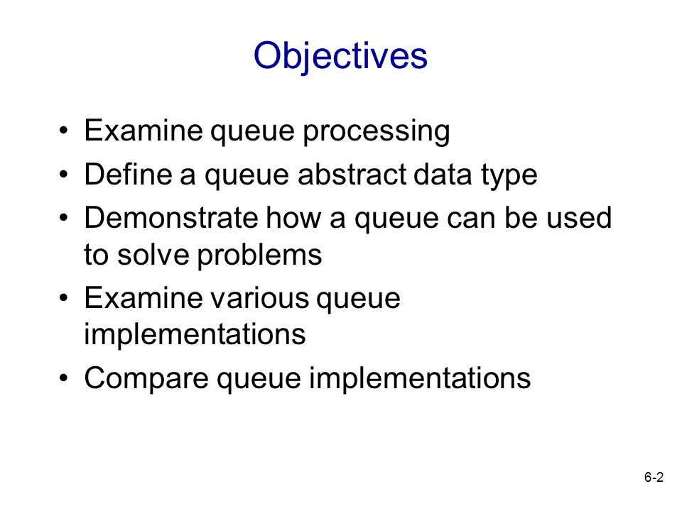 6-2 Objectives Examine queue processing Define a queue abstract data type Demonstrate how a queue can be used to solve problems Examine various queue