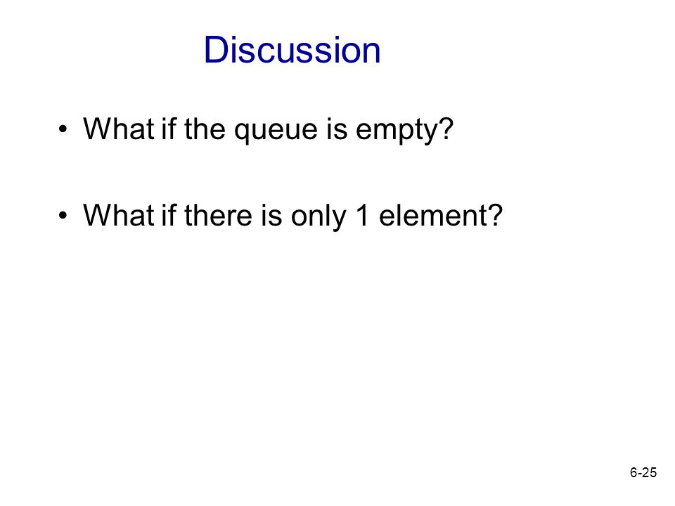 6-25 What if the queue is empty? What if there is only 1 element? Discussion