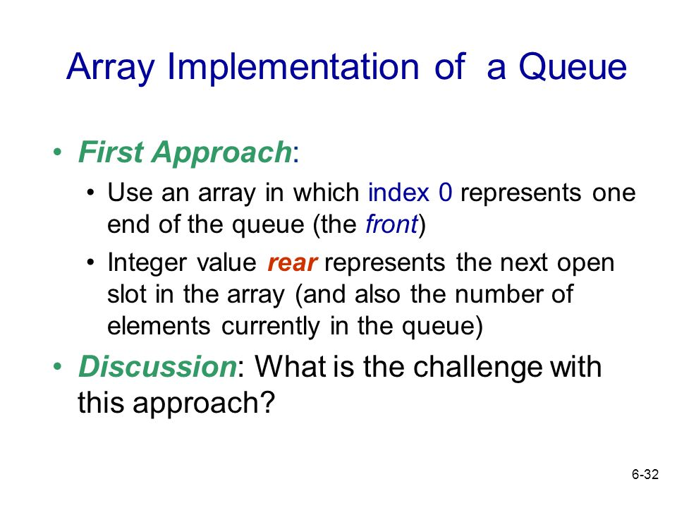 6-32 Array Implementation of a Queue First Approach: Use an array in which index 0 represents one end of the queue (the front) Integer value rear repr
