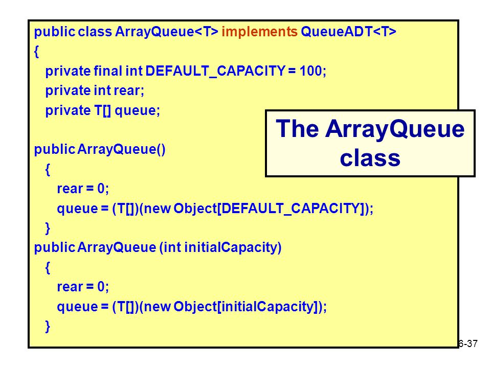 6-37 public class ArrayQueue implements QueueADT { private final int DEFAULT_CAPACITY = 100; private int rear; private T[] queue; public ArrayQueue()