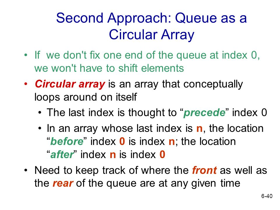 6-40 Second Approach: Queue as a Circular Array If we don't fix one end of the queue at index 0, we won't have to shift elements Circular array is an