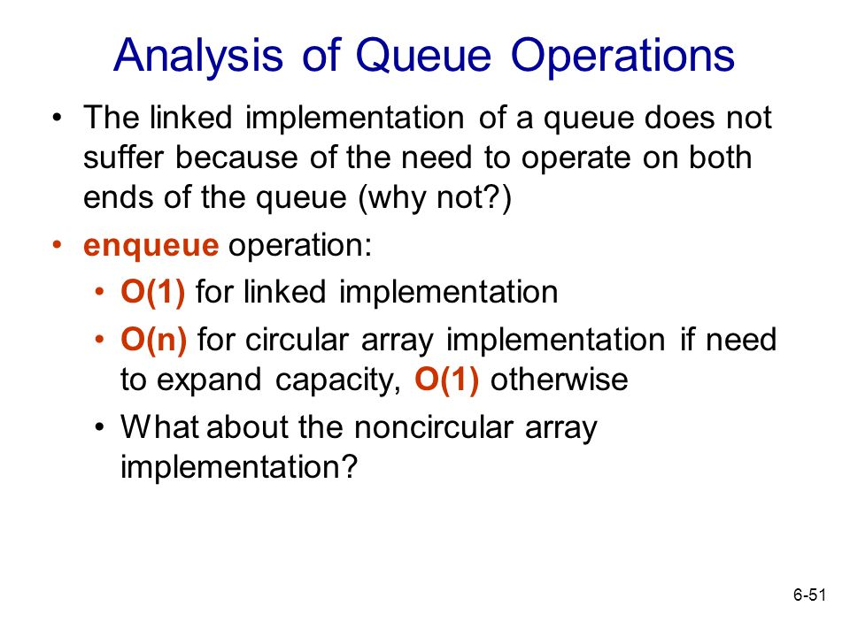 6-51 Analysis of Queue Operations The linked implementation of a queue does not suffer because of the need to operate on both ends of the queue (why n