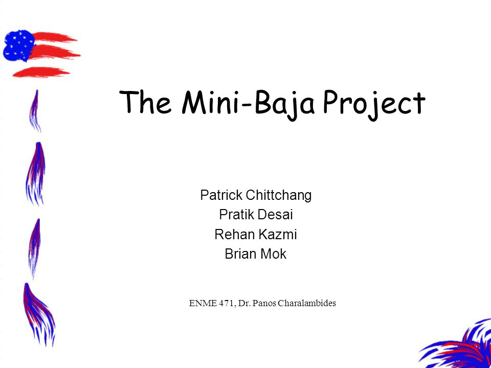 The Mini-Baja Project Patrick Chittchang Pratik Desai Rehan Kazmi Brian Mok ENME 471, Dr.