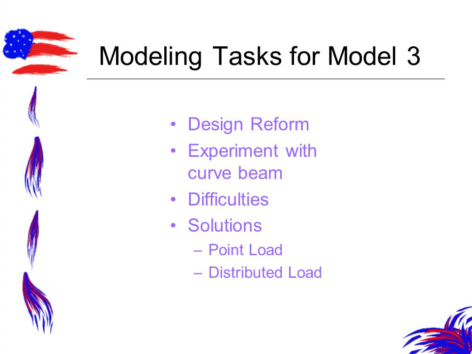Modeling Tasks for Model 3 Design Reform Experiment with curve beam Difficulties Solutions –Point Load –Distributed Load