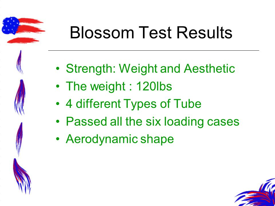 Blossom Test Results Strength: Weight and Aesthetic The weight : 120lbs 4 different Types of Tube Passed all the six loading cases Aerodynamic shape