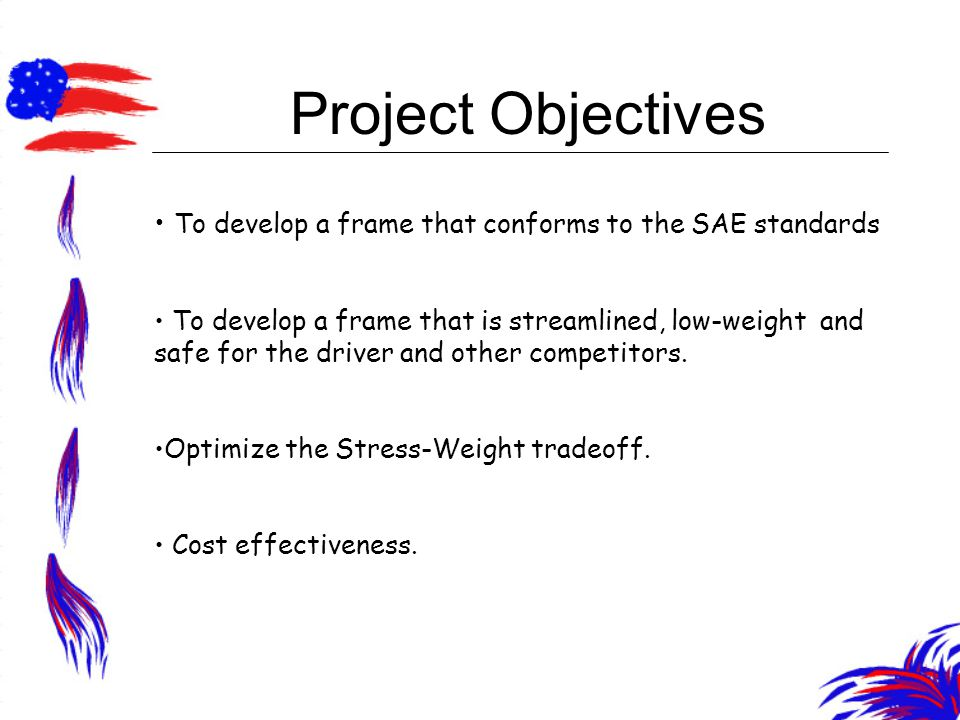 Project Objectives To develop a frame that conforms to the SAE standards To develop a frame that is streamlined, low-weight and safe for the driver and other competitors.