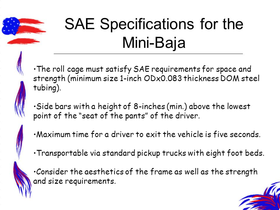 SAE Specifications for the Mini-Baja The roll cage must satisfy SAE requirements for space and strength (minimum size 1-inch ODx0.083 thickness DOM st