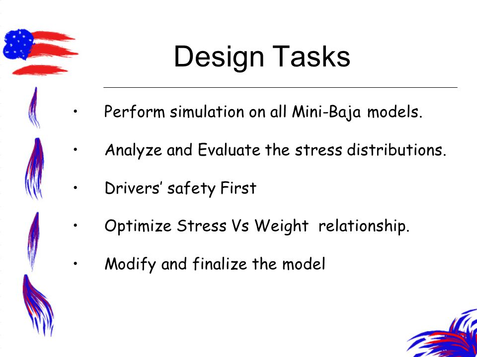 Design Tasks Perform simulation on all Mini-Baja models. Analyze and Evaluate the stress distributions. Drivers' safety First Optimize Stress Vs Weigh